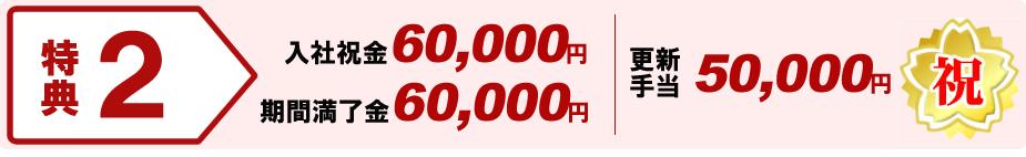 特典2:入社祝金60,000円 期間満了金60,000円 更新手当50,000円